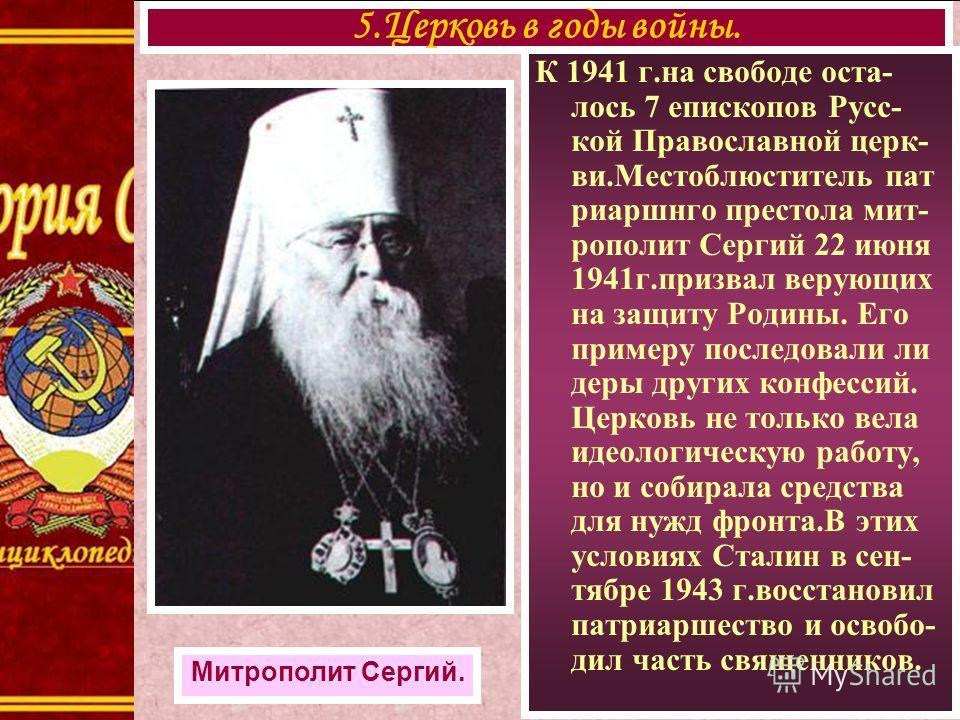 К 1941 г.на свободе оста- лось 7 епископов Русс- кой Православной церк- ви.Местоблюститель пат риаршнго престола мит- рополит Сергий 22 июня 1941г.призвал верующих на защиту Родины. Его примеру последовали ли деры других конфессий. Церковь не только