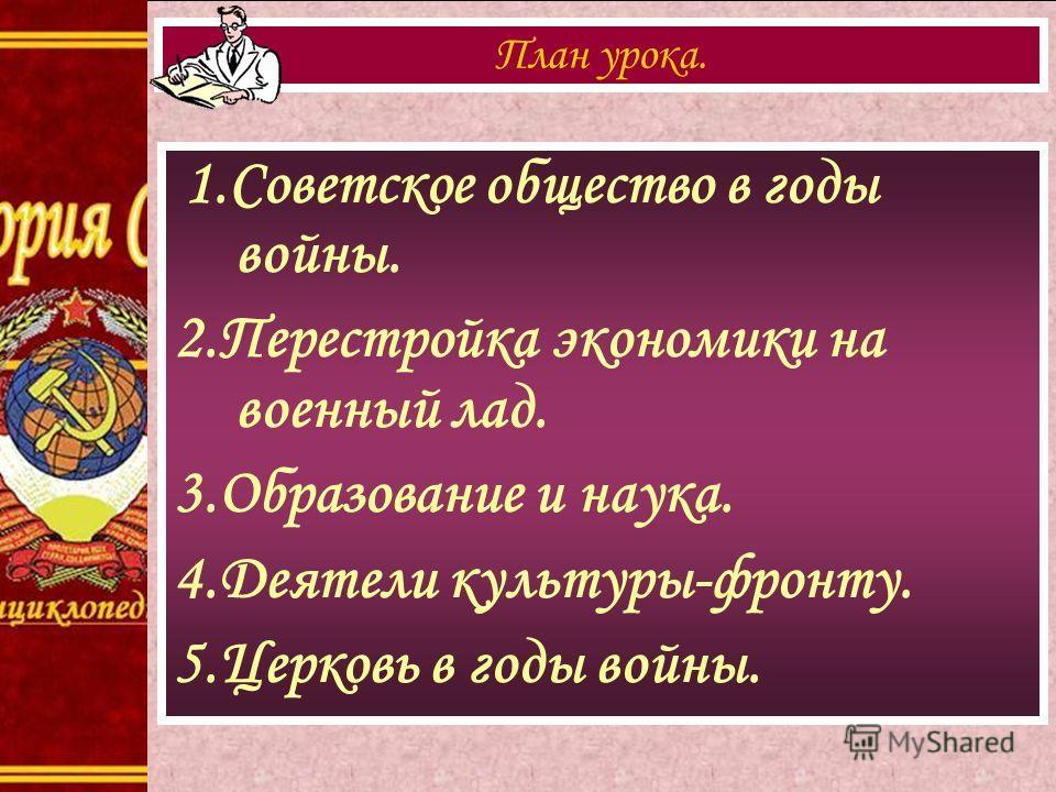 1.Советское общество в годы войны. 2.Перестройка экономики на военный лад. 3.Образование и наука. 4.Деятели культуры-фронту. 5.Церковь в годы войны. План урока.