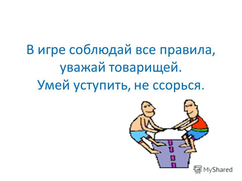 В игре соблюдай все правила, уважай товарищей. Умей уступить, не ссорься.
