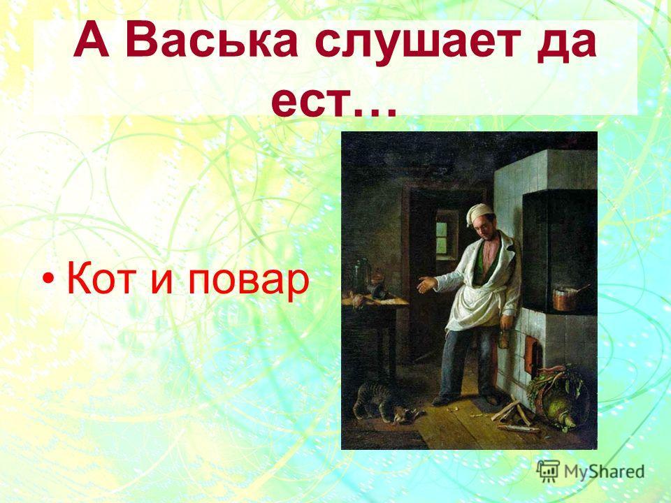А Васька слушает да ест… Кот и повар
