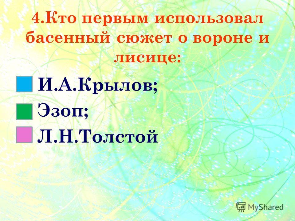 4.Кто первым использовал басенный сюжет о вороне и лисице: И.А.Крылов; Эзоп; Л.Н.Толстой