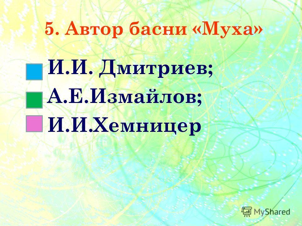 5. Автор басни «Муха» И.И. Дмитриев; А.Е.Измайлов; И.И.Хемницер