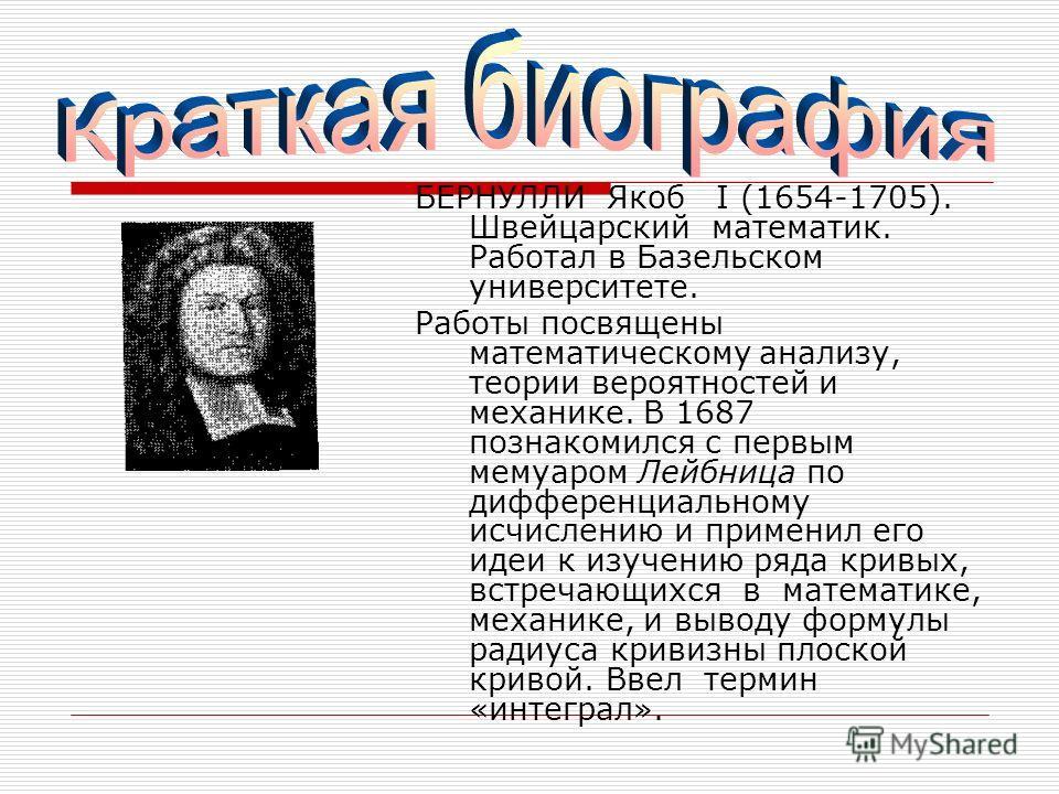 БЕРНУЛЛИ Якоб I (1654-1705). Швейцарский математик. Работал в Базельском университете. Работы посвящены математическому анализу, теории вероятностей и механике. В 1687 познакомился с первым мемуаром Лейбница по дифференциальному исчислению и применил
