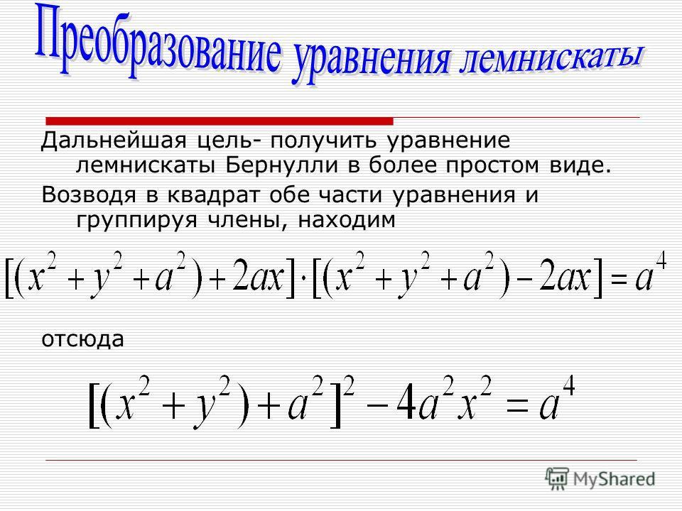 Дальнейшая цель- получить уравнение лемнискаты Бернулли в более простом виде. Возводя в квадрат обе части уравнения и группируя члены, находим отсюда