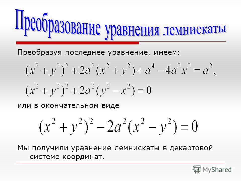 Преобразуя последнее уравнение, имеем: или в окончательном виде Мы получили уравнение лемнискаты в декартовой системе координат.