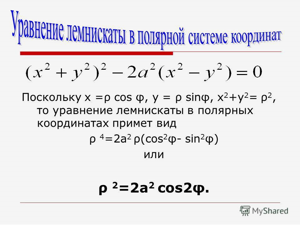 Поскольку х =ρ cos φ, у = ρ sinφ, х 2 +у 2 = ρ 2, то уравнение лемнискаты в полярных координатах примет вид ρ 4 =2а 2 ρ(cos 2 φ- sin 2 φ) или ρ 2 =2а 2 cos2φ.