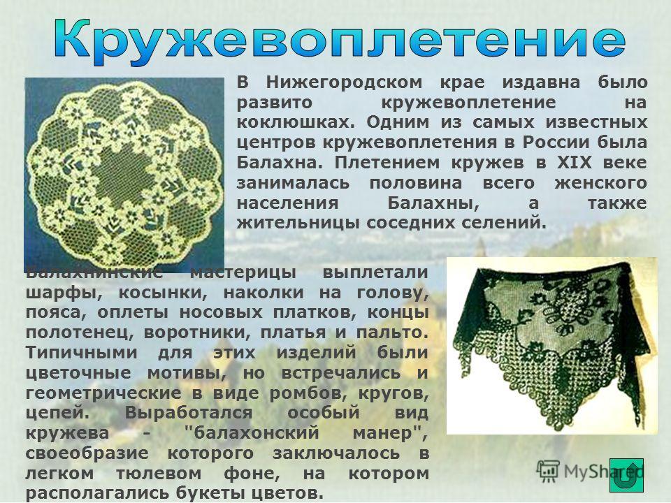В Нижегородском крае издавна было развито кружевоплетение на коклюшках. Одним из самых известных центров кружевоплетения в России была Балахна. Плетением кружев в XIX веке занималась половина всего женского населения Балахны, а также жительницы сосед