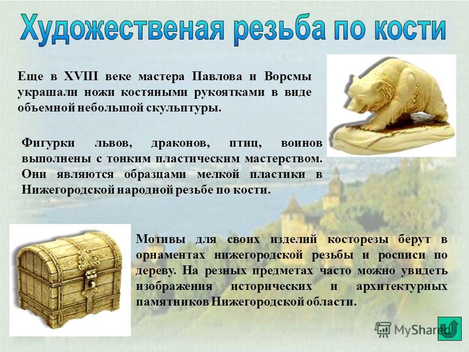 Еще в XVIII веке мастера Павлова и Ворсмы украшали ножи костяными рукоятками в виде объемной небольшой скульптуры. Фигурки львов, драконов, птиц, воинов выполнены с тонким пластическим мастерством. Они являются образцами мелкой пластики в Нижегородск