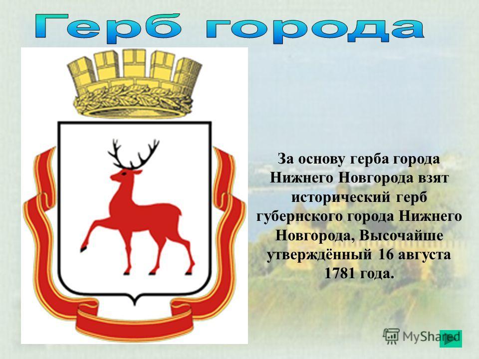 За основу герба города Нижнего Новгорода взят исторический герб губернского города Нижнего Новгорода, Высочайше утверждённый 16 августа 1781 года.