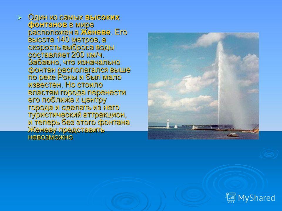 Один из самых высоких фонтанов в мире расположен в Женеве. Его высота 140 метров, а скорость выброса воды составляет 200 км/ч. Забавно, что изначально фонтан располагался выше по реке Роны и был мало известен. Но стоило властям города перенести его п