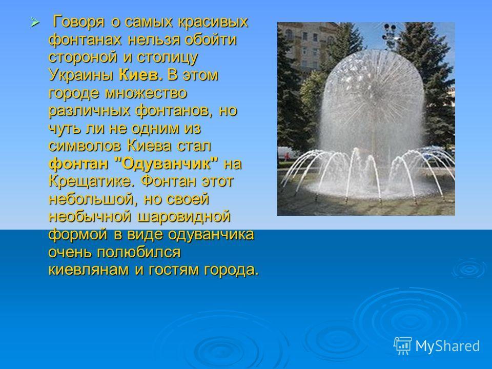 Говоря о самых красивых фонтанах нельзя обойти стороной и столицу Украины Киев. В этом городе множество различных фонтанов, но чуть ли не одним из символов Киева стал фонтан