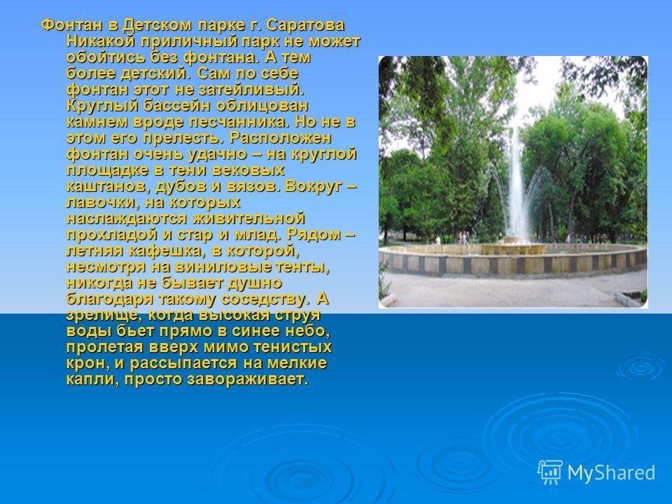 Фонтан в Детском парке г. Саратова Никакой приличный парк не может обойтись без фонтана. А тем более детский. Сам по себе фонтан этот не затейливый. Круглый бассейн облицован камнем вроде песчанника. Но не в этом его прелесть. Расположен фонтан очень