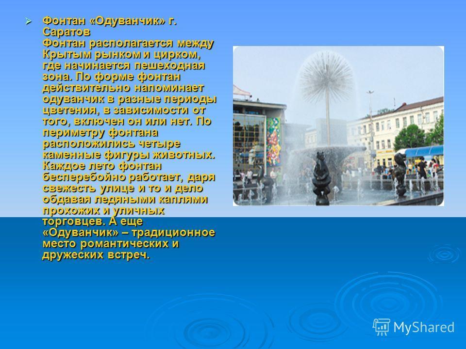 Фонтан «Одуванчик» г. Саратов Фонтан располагается между Крытым рынком и цирком, где начинается пешеходная зона. По форме фонтан действительно напоминает одуванчик в разные периоды цветения, в зависимости от того, включен он или нет. По периметру фон