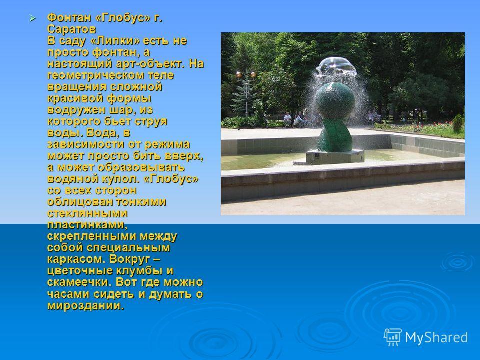 Фонтан «Глобус» г. Саратов В саду «Липки» есть не просто фонтан, а настоящий арт-объект. На геометрическом теле вращения сложной красивой формы водружен шар, из которого бьет струя воды. Вода, в зависимости от режима может просто бить вверх, а может