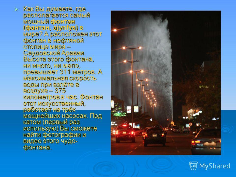 Как Вы думаете, где располагается самый мощный фонтан (фантан, ajynfys) в мире? А расположен этот фонтан в нефтяной столице мира – Саудовской Аравии. Высота этого фонтана, ни много, ни мало, превышает 311 метров. А максимальная скорость воды при взлё