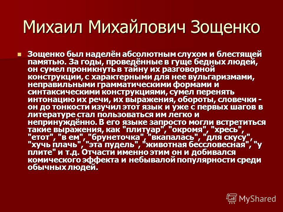 Михаил Михайлович Зощенко Зощенко был наделён абсолютным слухом и блестящей памятью. За годы, проведённые в гуще бедных людей, он сумел проникнуть в тайну их разговорной конструкции, с характерными для нее вульгаризмами, неправильными грамматическими