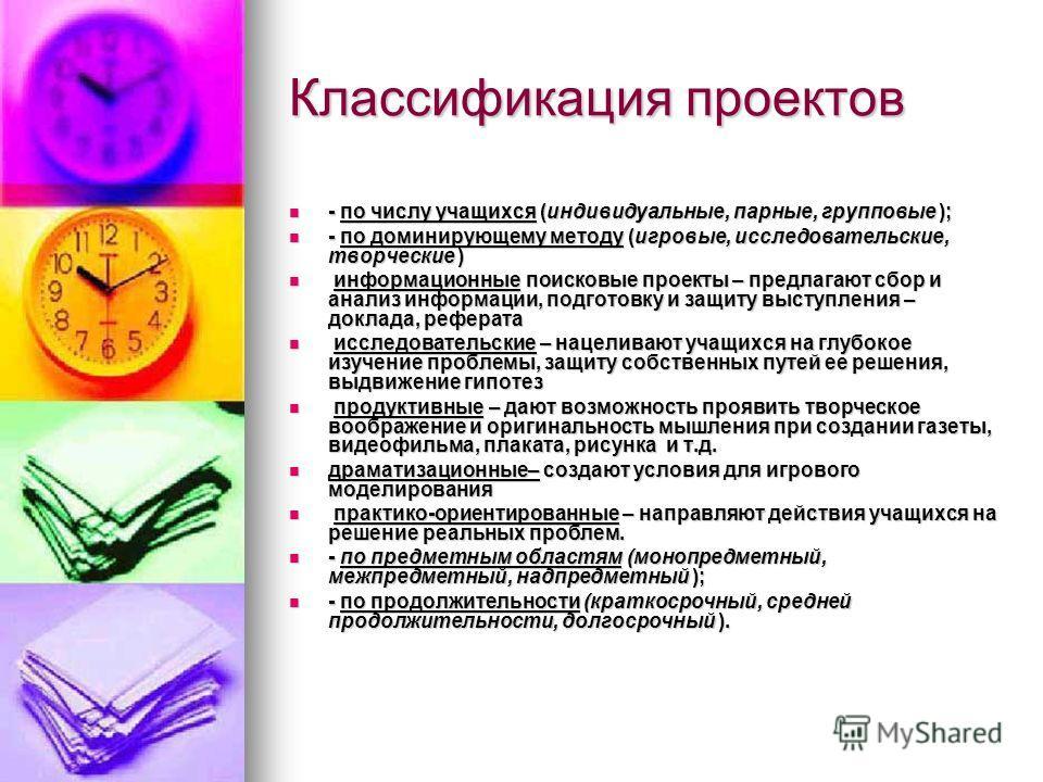 Классификация проектов - по числу учащихся (индивидуальные, парные, групповые ); - по числу учащихся (индивидуальные, парные, групповые ); - по доминирующему методу (игровые, исследовательские, творческие ) - по доминирующему методу (игровые, исследо