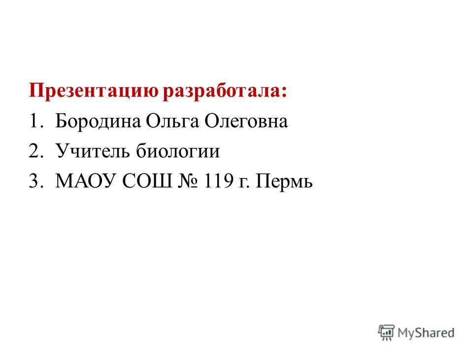 Презентацию разработала: 1.Бородина Ольга Олеговна 2.Учитель биологии 3.МАОУ СОШ 119 г. Пермь