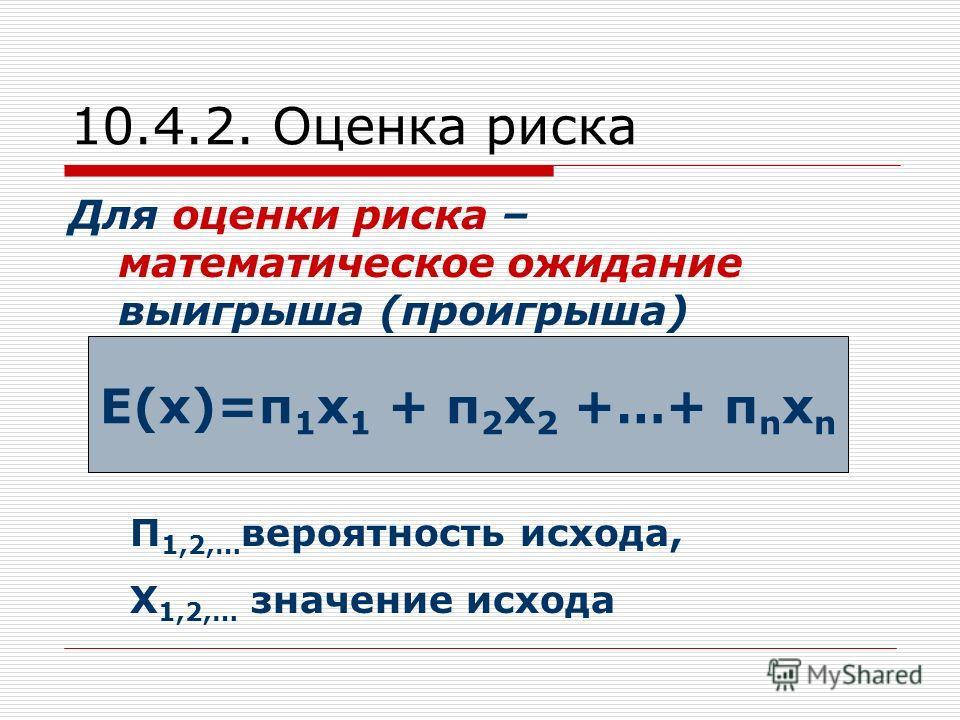 10.4.2. Оценка риска Для оценки риска – математическое ожидание выигрыша (проигрыша) П 1,2,… вероятность исхода, Х 1,2,… значение исхода Е(х)=п 1 х 1 + п 2 х 2 +…+ п n х n