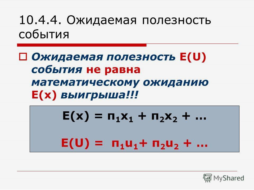 10.4.4. Ожидаемая полезность события Ожидаемая полезность E(U) события не равна математическому ожиданию E(x) выигрыша!!! Е(х) = п 1 х 1 + п 2 х 2 + … E(U) = п 1 u 1 + п 2 u 2 + …