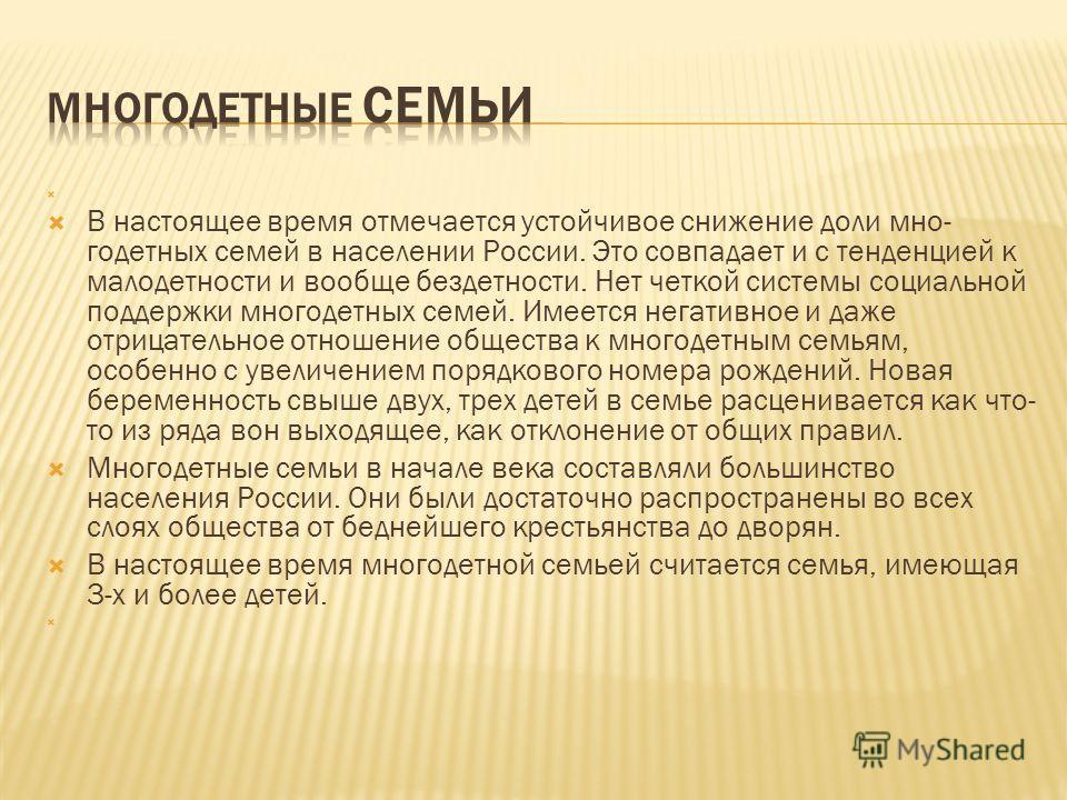 В настоящее время отмечается устойчивое снижение доли мно годетных семей в населении России. Это совпадает и с тенденцией к малодетности и вообще бездетности. Нет четкой системы социальной поддержки многодетных семей. Имеется негативное и даже отриц