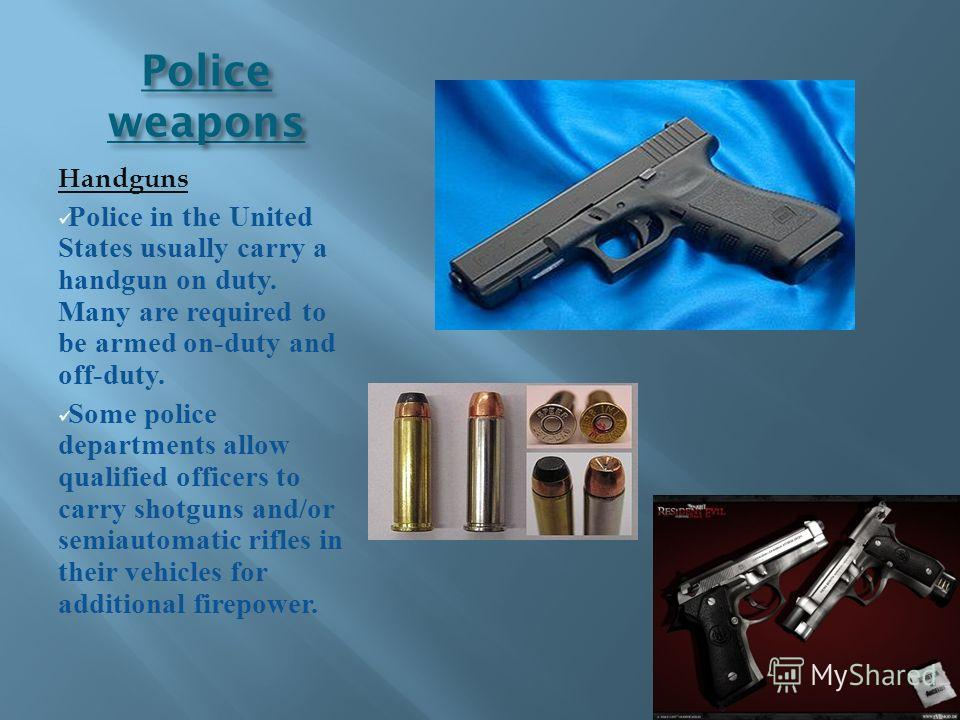 Police weapons Handguns Police in the United States usually carry a handgun on duty. Many are required to be armed on-duty and off-duty. Some police departments allow qualified officers to carry shotguns and/or semiautomatic rifles in their vehicles