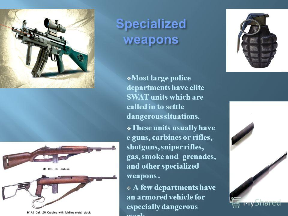 Specialized weapons Most large police departments have elite SWAT units which are called in to settle dangerous situations. These units usually have e guns, carbines or rifles, shotguns, sniper rifles, gas, smoke and grenades, and other specialized w