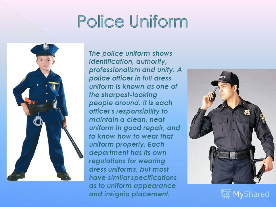 The police uniform shows identification, authority, professionalism and unity. A police officer in full dress uniform is known as one of the sharpest-looking people around. It is each officer's responsibility to maintain a clean, neat uniform in good