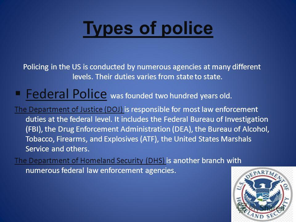 Types of police Policing in the US is conducted by numerous agencies at many different levels. Their duties varies from state to state. Federal Police was founded two hundred years old. The Department of Justice (DOJ) is responsible for most law enfo