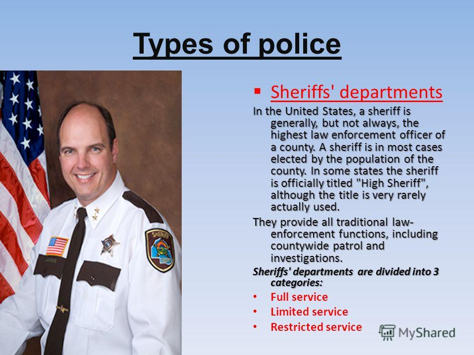 Types of police Sheriffs' departments In the United States, a sheriff is generally, but not always, the highest law enforcement officer of a county. A sheriff is in most cases elected by the population of the county. In some states the sheriff is off