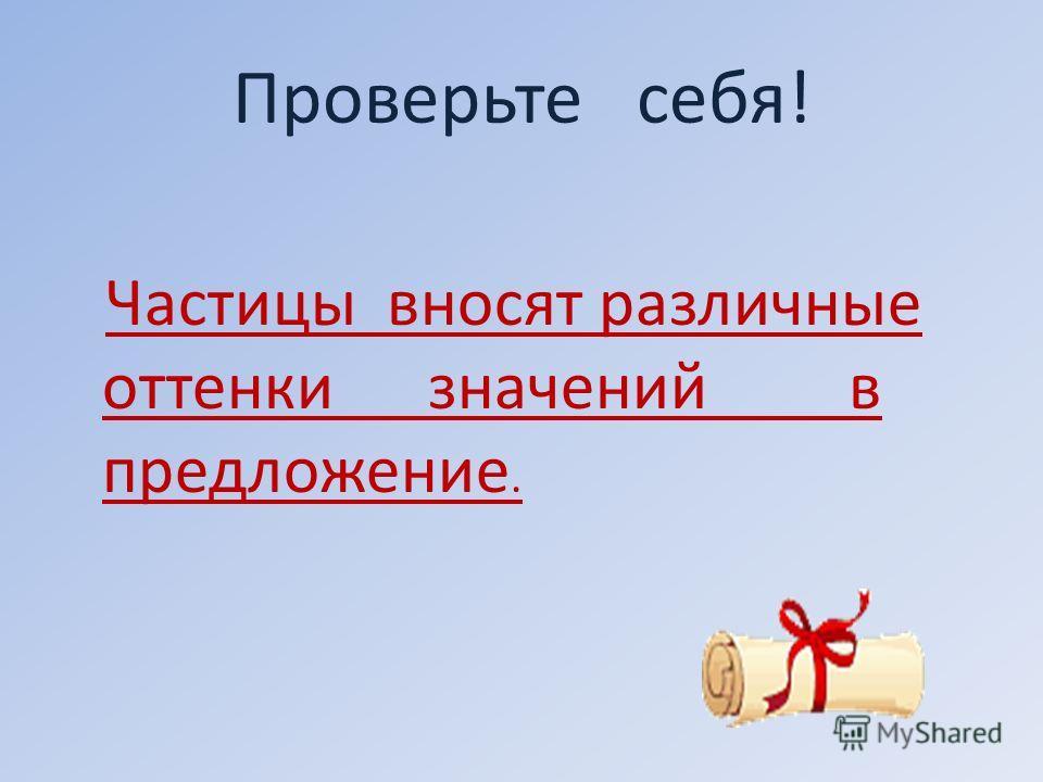 Проверьте себя! Частицы вносят различные оттенки значений в предложение.