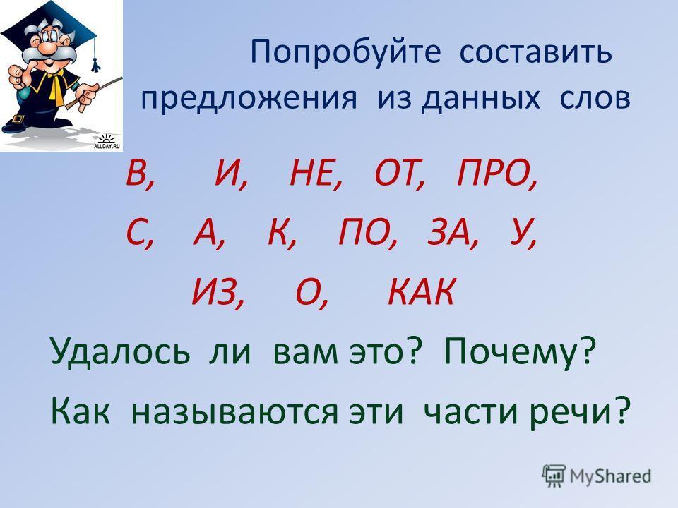 Попробуйте составить предложения из данных слов В, И, НЕ, ОТ, ПРО, С, А, К, ПО, ЗА, У, ИЗ, О, КАК Удалось ли вам это? Почему? Как называются эти части речи?