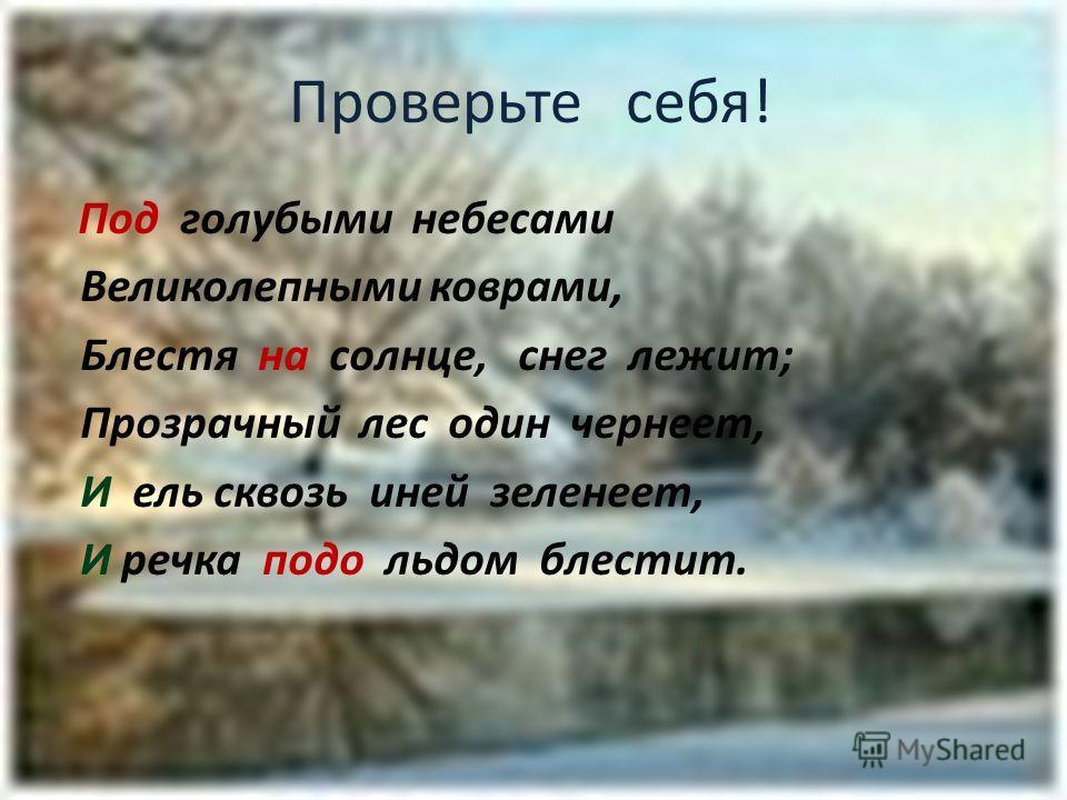 Проверьте себя! Под голубыми небесами Великолепными коврами, Блестя на солнце, снег лежит; Прозрачный лес один чернеет, И ель сквозь иней зеленеет, И речка подо льдом блестит.