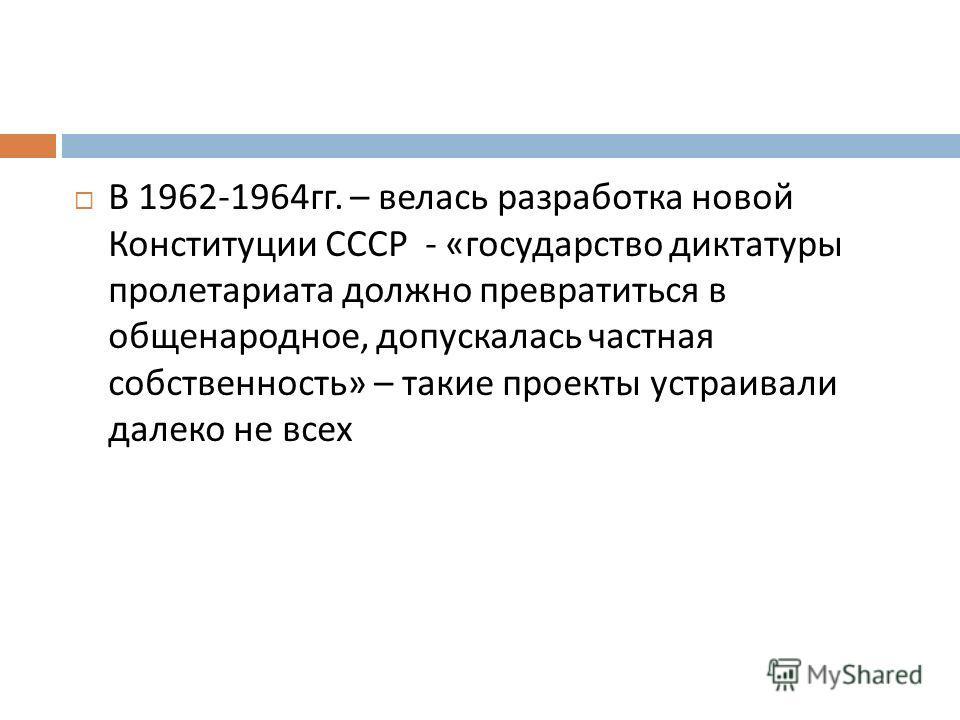 В 1962-1964 гг. – велась разработка новой Конституции СССР - « государство диктатуры пролетариата должно превратиться в общенародное, допускалась частная собственность » – такие проекты устраивали далеко не всех