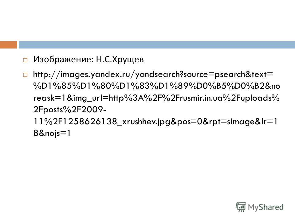 Изображение : Н. С. Хрущев http://images.yandex.ru/yandsearch?source=psearch&text= %D1%85%D1%80%D1%83%D1%89%D0%B5%D0%B2&no reask=1&img_url=http%3A%2F%2Frusmir.in.ua%2Fuploads% 2Fposts%2F2009- 11%2F1258626138_xrushhev.jpg&pos=0&rpt=simage&lr=1 8&nojs=