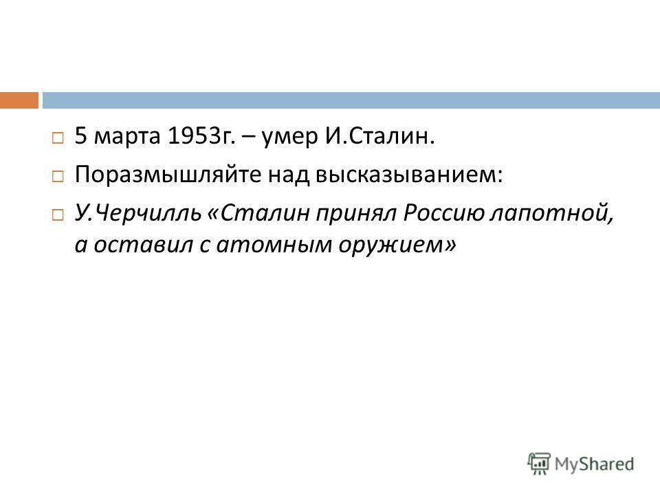 5 марта 1953 г. – умер И. Сталин. Поразмышляйте над высказыванием : У. Черчилль « Сталин принял Россию лапотной, а оставил с атомным оружием »