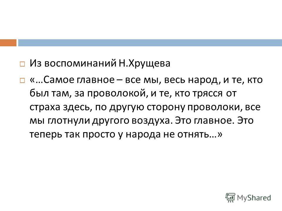 Из воспоминаний Н. Хрущева «… Самое главное – все мы, весь народ, и те, кто был там, за проволокой, и те, кто трясся от страха здесь, по другую сторону проволоки, все мы глотнули другого воздуха. Это главное. Это теперь так просто у народа не отнять