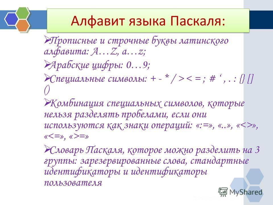 Алфавит языка Паскаля: Прописные и строчные буквы латинского алфавита: A…Z, a…z; Арабские цифры: 0…9; Специальные символы: + - * / > < = ; #,. : {} [] () Комбинация специальных символов, которые нельзя разделять пробелами, если они используются как з