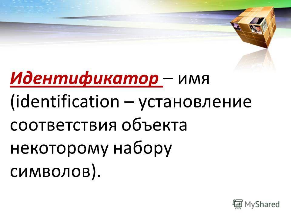 Идентификатор – имя (identification – установление соответствия объекта некоторому набору символов).