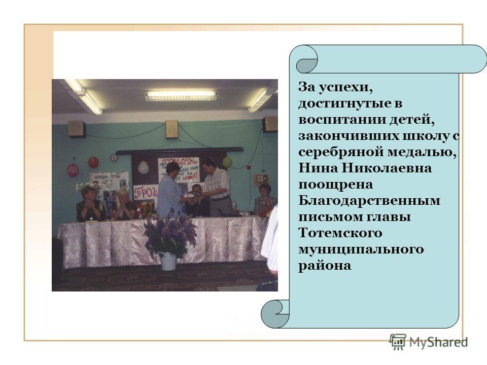 За успехи, достигнутые в воспитании детей, закончивших школу с серебряной медалью, Нина Николаевна поощрена Благодарственным письмом главы Тотемского муниципального района