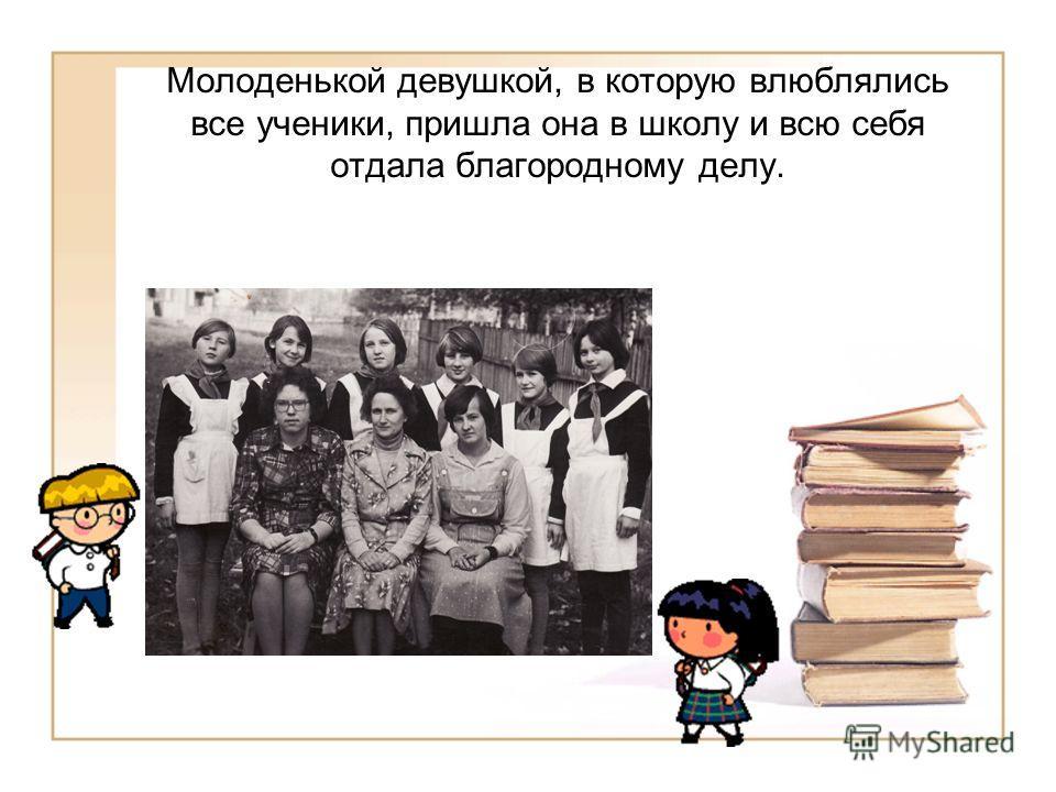 Молоденькой девушкой, в которую влюблялись все ученики, пришла она в школу и всю себя отдала благородному делу.