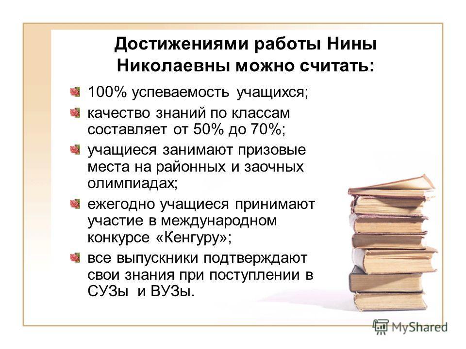 Достижениями работы Нины Николаевны можно считать: 100% успеваемость учащихся; качество знаний по классам составляет от 50% до 70%; учащиеся занимают призовые места на районных и заочных олимпиадах; ежегодно учащиеся принимают участие в международном