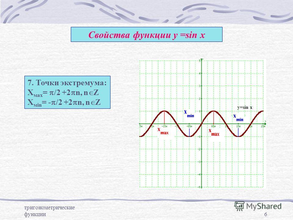 тригонометрические функции6 Свойства функции у =sin x 7. Точки экстремума: Х мах = /2 +2 n, n Z Х мin = - /2 +2 n, n Z y=sin x