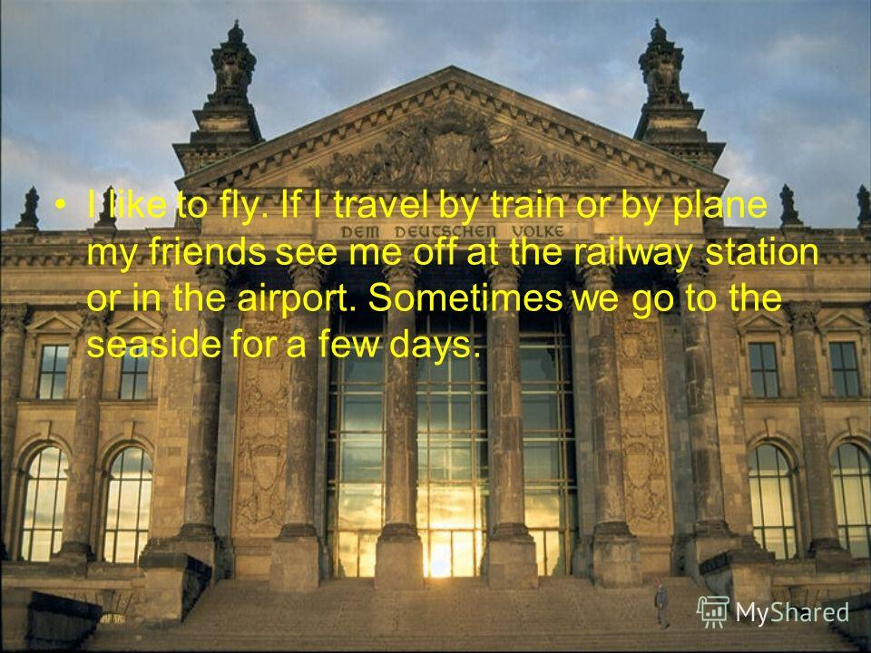 I like to fly. If I travel by train or by plane my friends see me off at the railway station or in the airport. Sometimes we go to the seaside for a few days.