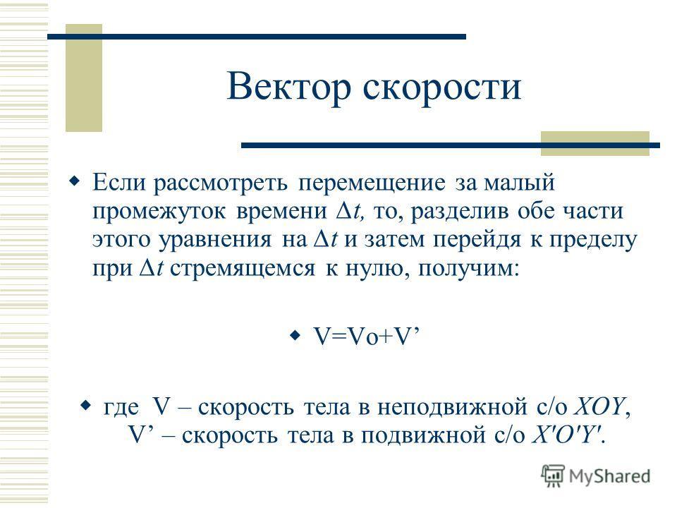 Вектор скорости Если рассмотреть перемещение за малый промежуток времени t, то, разделив обе части этого уравнения на t и затем перейдя к пределу при t стремящемся к нулю, получим: V=Vo+V где V – скорость тела в неподвижной с/о XOY, V – скорость тела