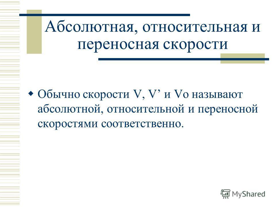 Абсолютная, относительная и переносная скорости Обычно скорости V, V и Vo называют абсолютной, относительной и переносной скоростями соответственно.