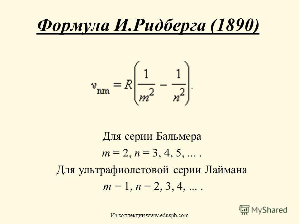 Формула И.Ридберга (1890) Для серии Бальмера m = 2, n = 3, 4, 5,.... Для ультрафиолетовой серии Лаймана m = 1, n = 2, 3, 4,.... Из коллекции www.eduspb.com