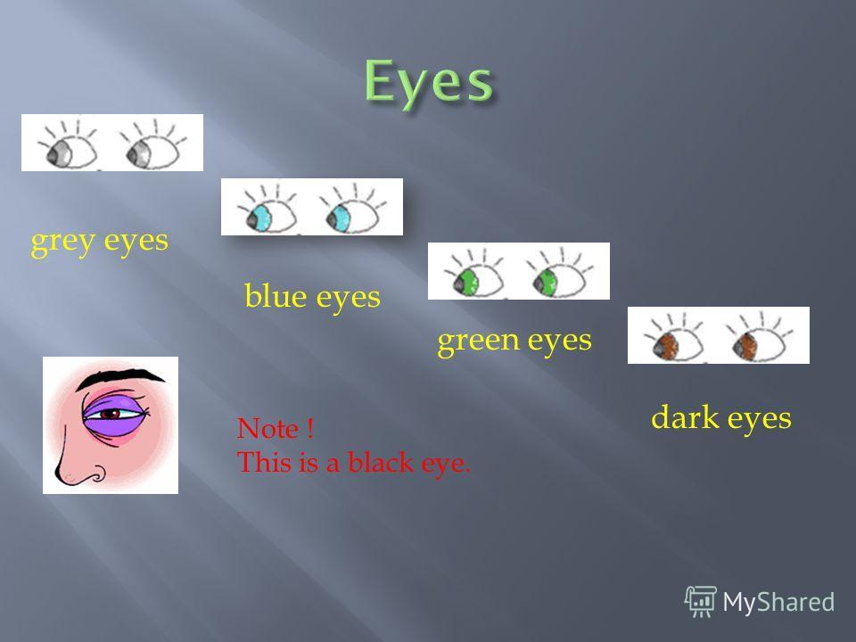 grey eyes blue eyes green eyes dark eyes Note ! This is a black eye.