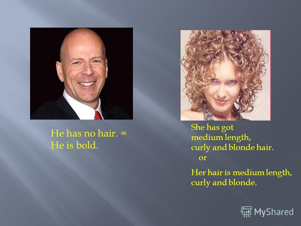 He has no hair. = He is bold. She has got medium length, curly and blonde hair. or Her hair is medium length, curly and blonde.
