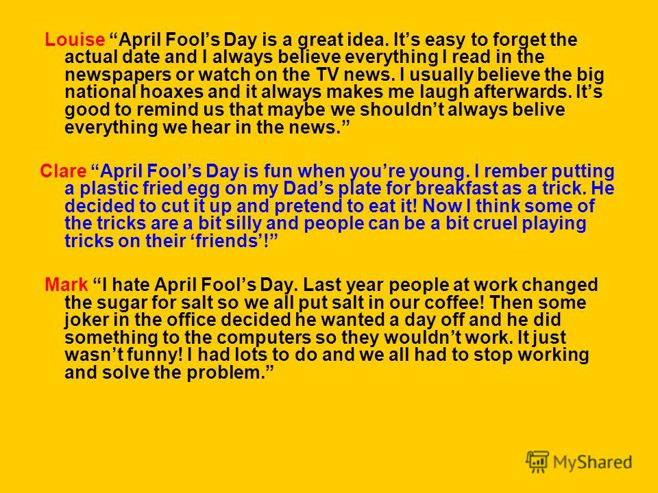 Louise April Fools Day is a great idea. Its easy to forget the actual date and I always believe everything I read in the newspapers or watch on the TV news. I usually believe the big national hoaxes and it always makes me laugh afterwards. Its good t